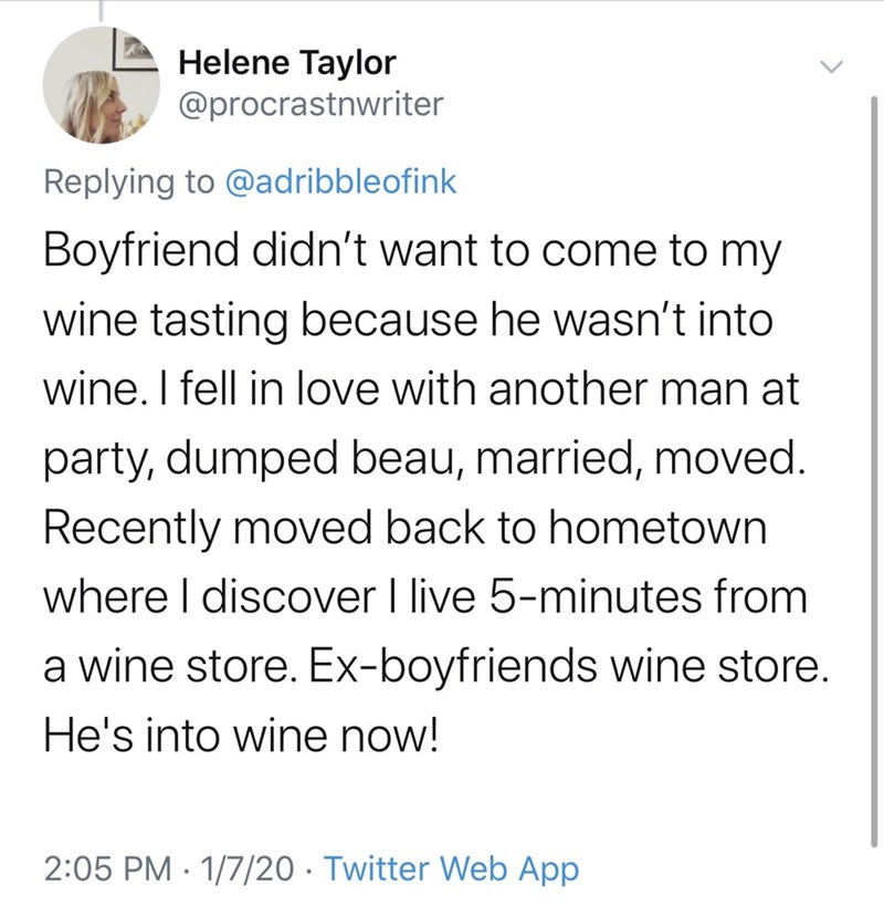 Text - Helene Taylor @procrastnwriter Replying to @adribbleofink Boyfriend didn't want to come to my wine tasting because he wasn't into wine. I fell in love with another man at party, dumped beau, married, moved. Recently moved back to hometown where I discover I live 5-minutes from a wine store. Ex-boyfriends wine store. He's into wine now! 2:05 PM · 1/7/20 · Twitter Web App