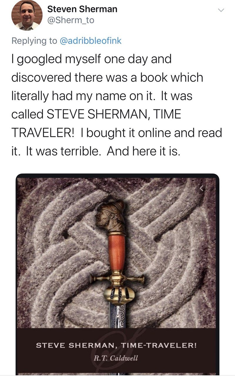 Text - Steven Sherman @Sherm_to Replying to @adribbleofink I googled myself one day and discovered there was a book which literally had my name on it. It was called STEVE SHERMAN, TIME TRAVELER! I bought it online and read it. It was terrible. And here it is. STEVE SHERMAN, TIME-TRAVELER! R.T. Caldwell