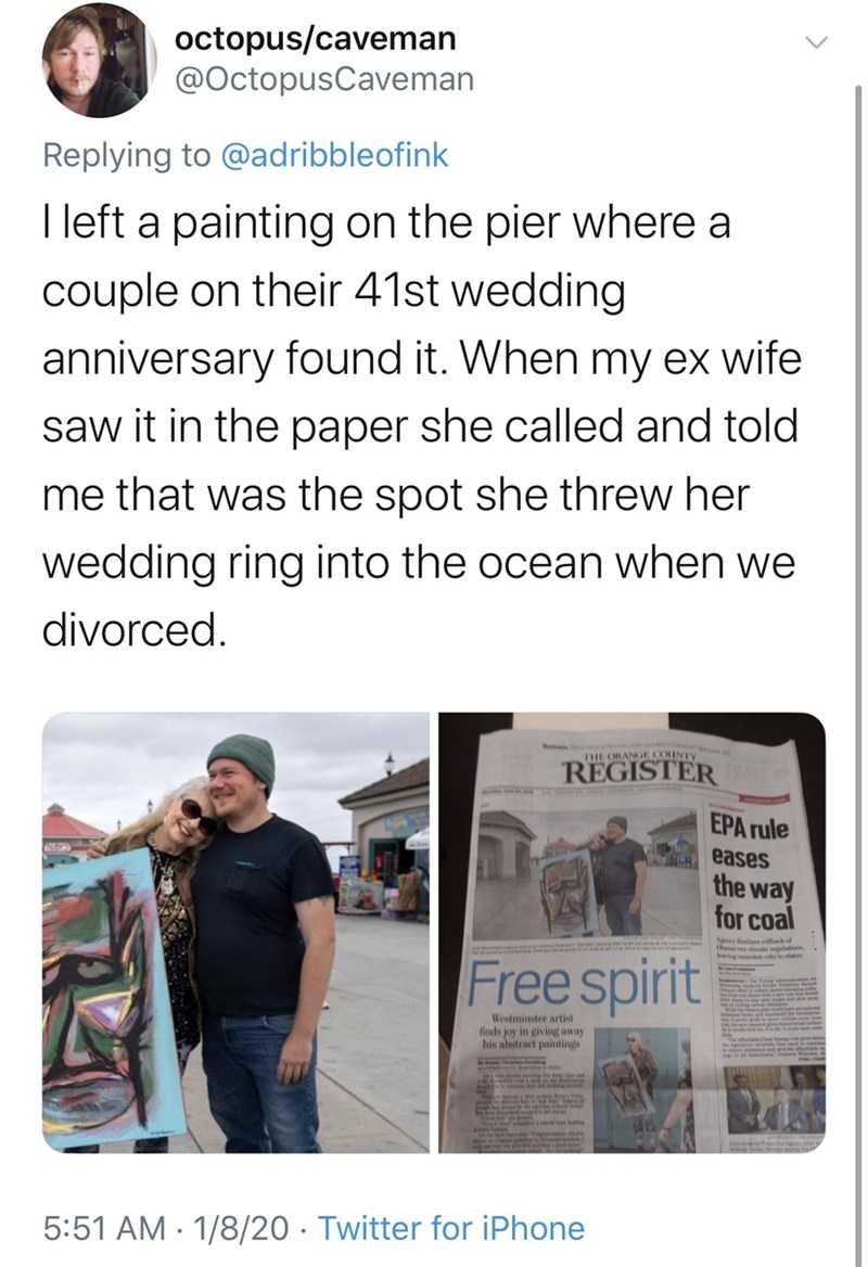 Text - octopus/caveman @OctopusCaveman Replying to @adribbleofink I left a painting on the pier where a couple on their 41st wedding anniversary found it. When my ex wife saw it in the paper she called and told me that was the spot she threw her wedding ring into the ocean when we divorced. THE ORANGE COUNTY REGISTER EPA rule eases the way for coal Agy flien llak of a ers imte relati Free spirit Westminster artist finds joy in giving away his abstract paintings 5:51 AM · 1/8/20 · Twitter for iPh