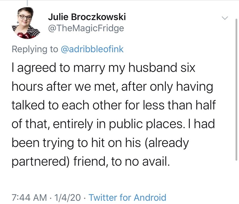 Text - Julie Broczkowski @TheMagicFridge Replying to @adribbleofink T agreed to marry my husband six hours after we met, after only having talked to each other for less than half of that, entirely in public places. had been trying to hit on his (already partnered) friend, to no avail. 7:44 AM · 1/4/20 · Twitter for Android