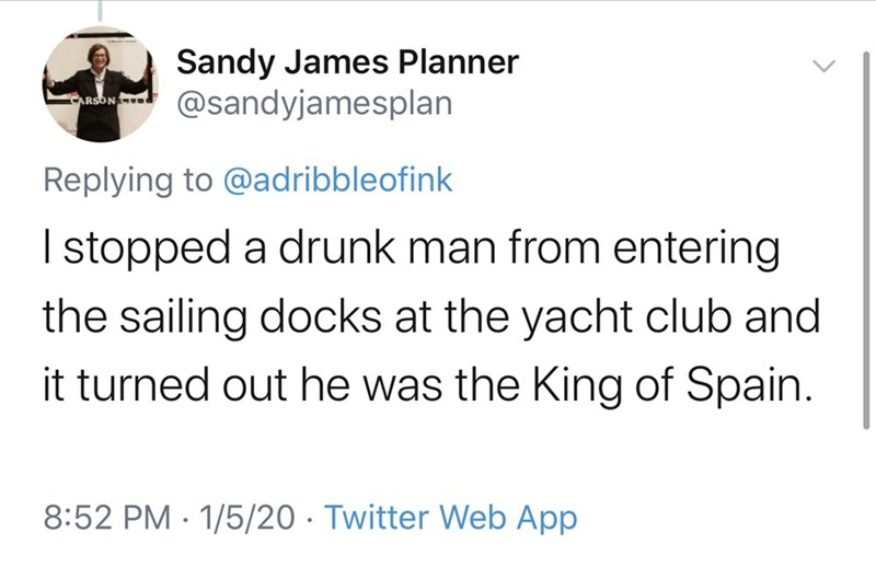 Text - Sandy James Planner @sandyjamesplan ARSON Replying to @adribbleofink I stopped a drunk man from entering the sailing docks at the yacht club and it turned out he was the King of Spain. 8:52 PM · 1/5/20 · Twitter Web App