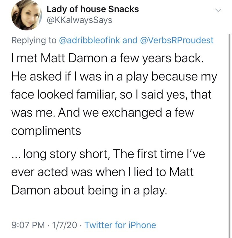 Text - Lady of house Snacks @KKalwaysSays Replying to @adribbleofink and @VerbsRProudest I met Matt Damon a few years back. He asked if I was in a play because my face looked familiar, so I said yes, that was me. And we exchanged a few compliments ... long story short, The first time l've ever acted was when I lied to Matt Damon about being in a play. 9:07 PM · 1/7/20 · Twitter for iPhone