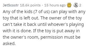 Text - JetScootr 18.6k points · 15 hours ago & S 2 Any of the kids (7 of us) can play with any toy that is left out. The owner of the toy can't take it back until whoever's playing with it is done. If the toy is put away in the owner's room, permission must be asked.