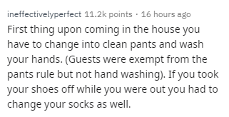Text - ineffectivelyperfect 11.2k points · 16 hours ago First thing upon coming in the house you have to change into clean pants and wash your hands. (Guests were exempt from the pants rule but not hand washing). If you took your shoes off while you were out you had to change your socks as well.