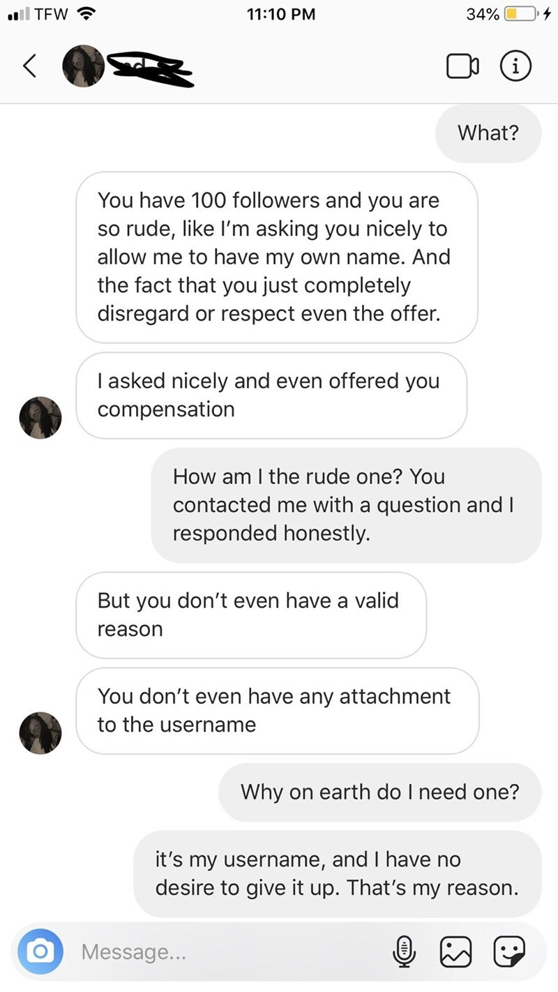 Text - oll TEW 11:10 PM 34% i What? You have 100 followers and you are so rude, like l'm asking you nicely to allow me to have my own name. And the fact that you just completely disregard or respect even the offer. I asked nicely and even offered you compensation How am I the rude one? You contacted me with a question and I responded honestly. But you don't even have a valid reason You don't even have any attachment to the username Why on earth do I need one? it's my username, and I have no desi