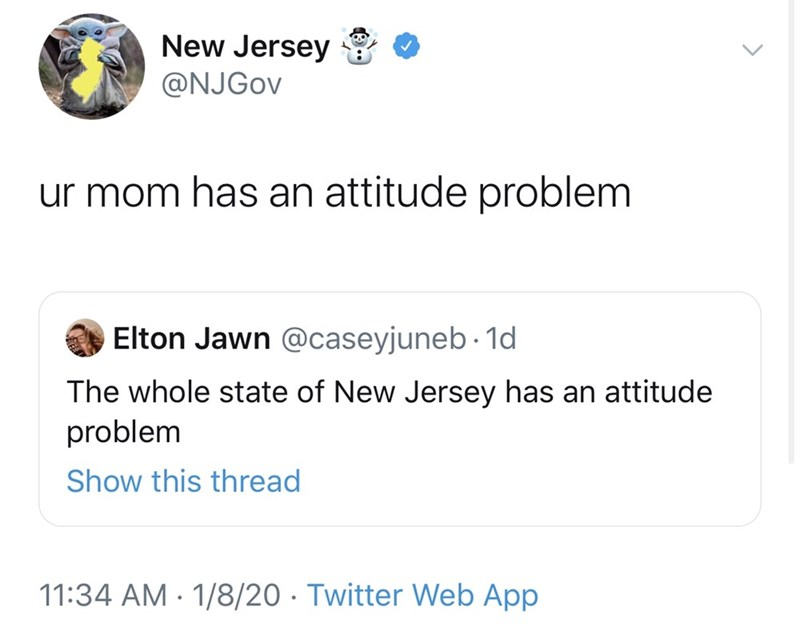 Text - New Jersey @NJGOV ur mom has an attitude problem Elton Jawn @caseyjuneb ·1d The whole state of New Jersey has an attitude problem Show this thread 11:34 AM · 1/8/20 · Twitter Web App