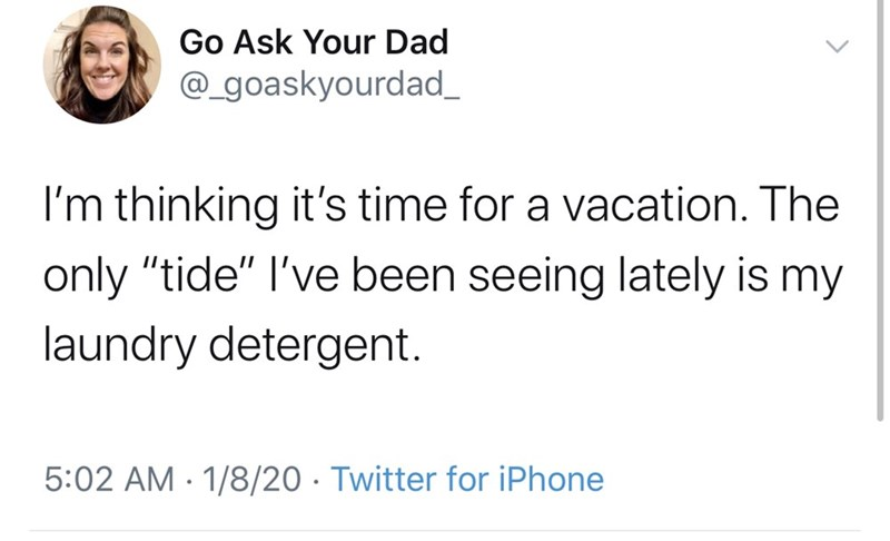 """Text - Go Ask Your Dad @_goaskyourdad_ I'm thinking it's time for a vacation. The only """"tide"""" l've been seeing lately is my laundry detergent. 5:02 AM · 1/8/20 · Twitter for iPhone"""