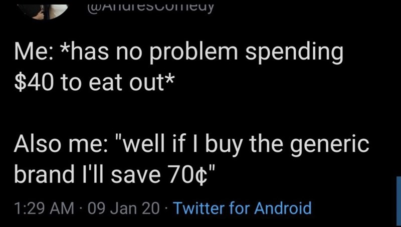 """Text - WATNUTESCOMEUY Me: *has no problem spending $40 to eat out* Also me: """"well if I buy the generic brand l'll save 70¢"""" 1:29 AM · 09 Jan 20 · Twitter for Android"""