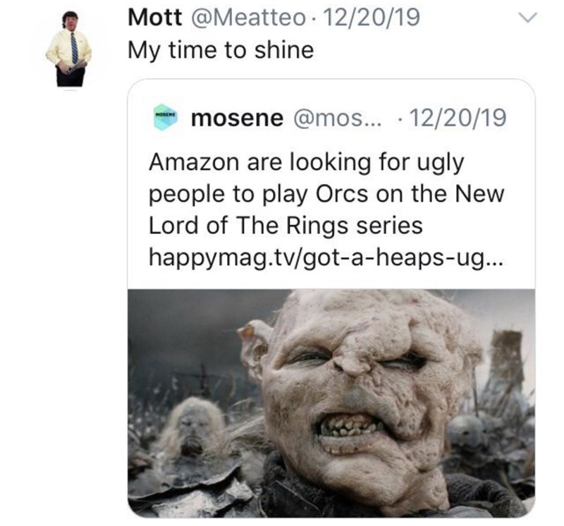 Text - Mott @Meatteo · 12/20/19 My time to shine mosene @mos... · 12/20/19 Amazon are looking for ugly people to play Orcs on the New Lord of The Rings series happymag.tv/got-a-heaps-ug... <>