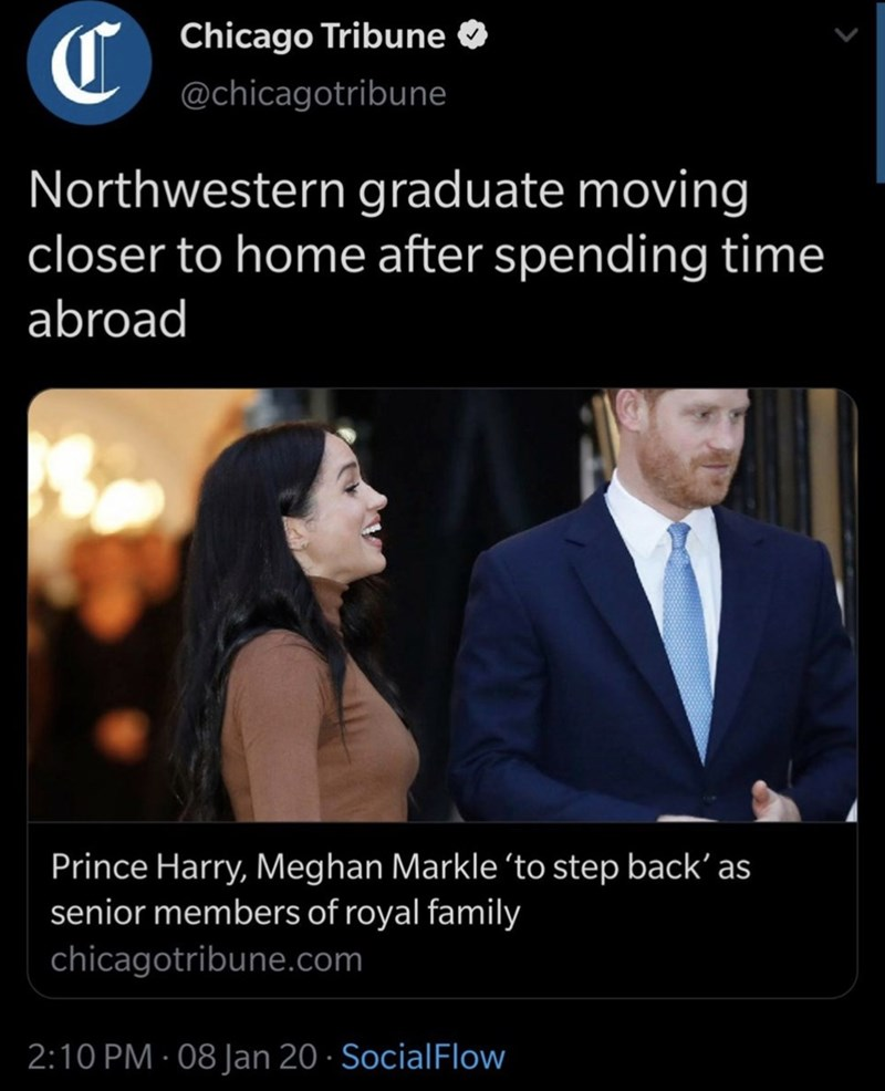 Text - Chicago Tribune O @chicagotribune Northwestern graduate moving closer to home after spending time abroad Prince Harry, Meghan Markle 'to step back' as senior members of royal family chicagotribune.com 2:10 PM · 08 Jan 20 · SocialFlow