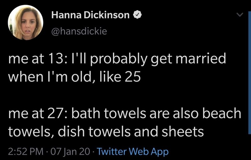 Text - Hanna Dickinson @hansdickie me at 13:1'll probably get married when l'm old, like 25 me at 27: bath towels are also beach towels, dish towels and sheets 2:52 PM · 07 Jan 20 · Twitter Web App