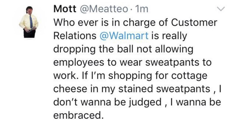 Text - Mott @Meatteo 1m Who ever is in charge of Customer Relations @Walmart is really dropping the ball not allowing employees to wear sweatpants to work. If l'm shopping for cottage cheese in my stained sweatpants , I don't wanna be judged , I wanna be embraced.