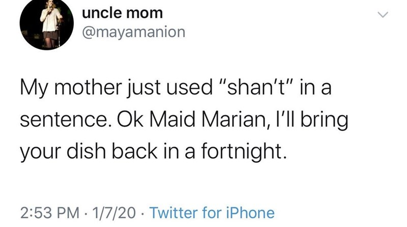 """Text - uncle mom @mayamanion My mother just used """"shan't"""" in a sentence. Ok Maid Marian, I'Il bring your dish back in a fortnight. 2:53 PM · 1/7/20 · Twitter for iPhone"""
