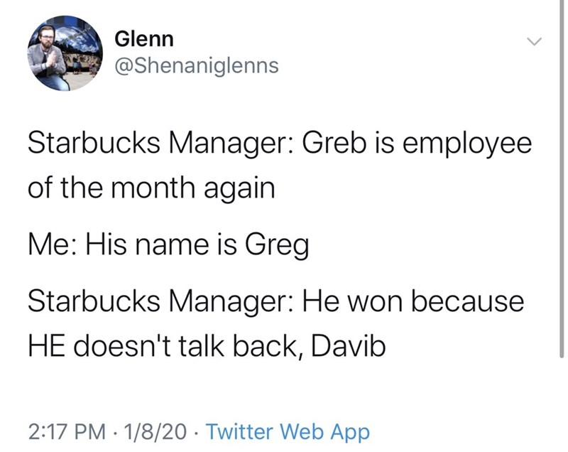 Text - Glenn @Shenaniglenns Starbucks Manager: Greb is employee of the month again Me: His name is Greg Starbucks Manager: He won because HE doesn't talk back, Davib 2:17 PM · 1/8/20 · Twitter Web App