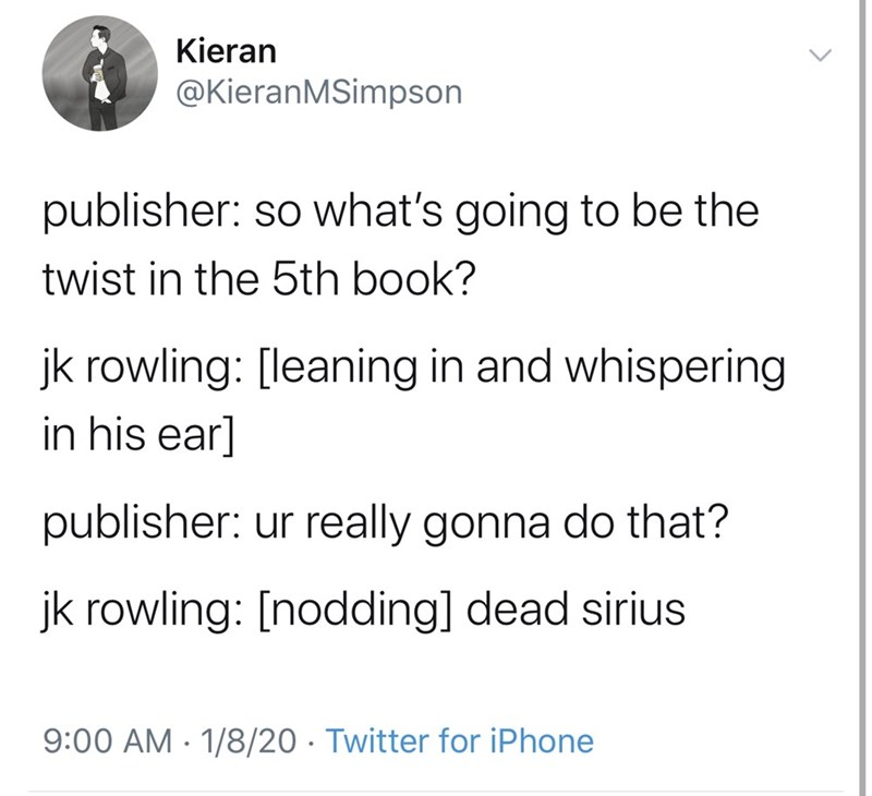 Text - Kieran @KieranMSimpson publisher: so what's going to be the twist in the 5th book? jk rowling: [leaning in and whispering in his ear] publisher: ur really gonna do that? jk rowling: [nodding] dead sirius 9:00 AM · 1/8/20 · Twitter for iPhone