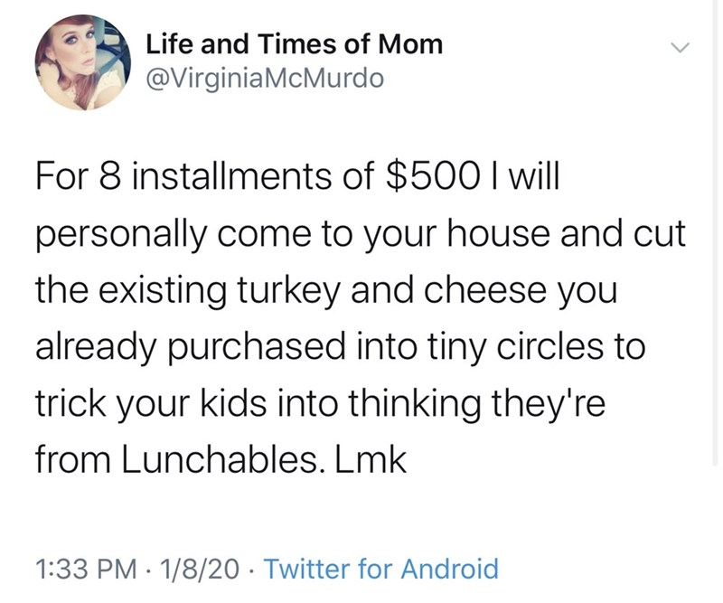 Text - Life and Times of Mom @VirginiaMcMurdo For 8 installments of $500 I will personally come to your house and cut the existing turkey and cheese you already purchased into tiny circles to trick your kids into thinking they're from Lunchables. Lmk 1:33 PM · 1/8/20 · Twitter for Android