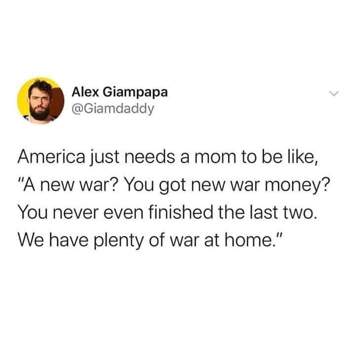 """Text - Alex Giampapa @Giamdaddy America just needs a mom to be like, """"A new war? You got new war money? You never even finished the last two. We have plenty of war at home."""""""