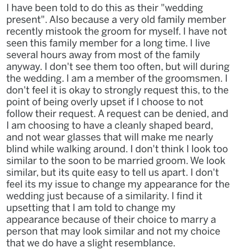 """Text - I have been told to do this as their """"wedding present"""". Also because a very old family member recently mistook the groom for myself. I have not seen this family member for a long time. I live several hours away from most of the family anyway. I don't see them too often, but will during the wedding. I am a member of the groomsmen. I don't feel it is okay to strongly request this, to the point of being overly upset if I choose to not follow their request. A request can be denied, and I am c"""