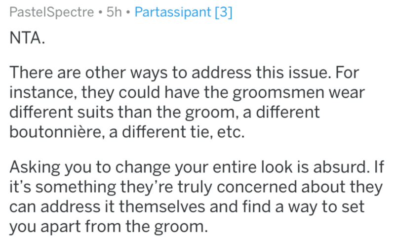 Text - PastelSpectre • 5h • Partassipant [3] NTA. There are other ways to address this issue. For instance, they could have the groomsmen wear different suits than the groom, a different boutonnière, a different tie, etc. Asking you to change your entire look is absurd. If it's something they're truly concerned about they can address it themselves and find a way to set you apart from the groom.