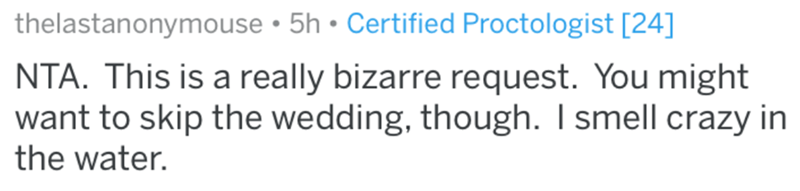 Text - thelastanonymouse • 5h • Certified Proctologist [24] NTA. This is a really bizarre request. You might want to skip the wedding, though. I smell crazy in the water.