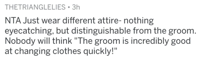 """Text - THETRIANGLELIES • 3h NTA Just wear different attire- nothing eyecatching, but distinguishable from the groom. Nobody will think """"The groom is incredibly good at changing clothes quickly!"""""""