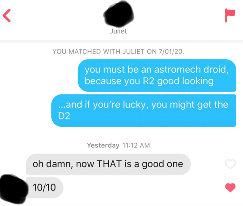 Text - Juliet YOU MATCHED WITH JULIET ON 7/01/20. you must be an astromech droid, because you R2 good looking ..and if you're lucky, you might get the D2 Yesterday 11:12 AM oh damn, now THAT is a good one 10/10