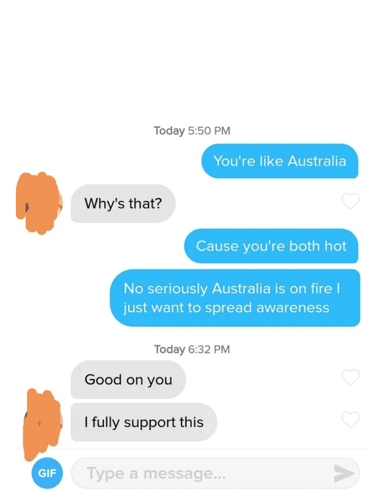 Text - Text - Today 5:50 PM You're like Australia Why's that? Cause you're both hot No seriously Australia is on firel just want to spread awareness Today 6:32 PM Good on you I fully support this Type a message... GIF