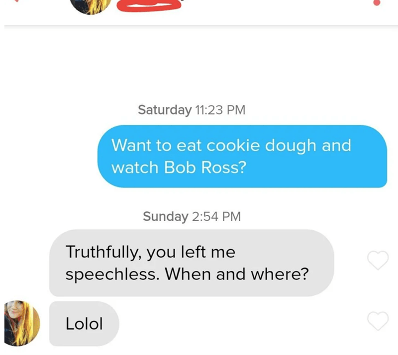 Text - Text - Saturday 11:23 PM Want to eat cookie dough and watch Bob Ross? Sunday 2:54 PM Truthfully, you left me speechless. When and where? Lolol