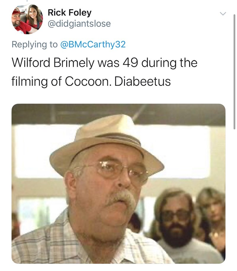 Text - Rick Foley @didgiantslose Replying to @BMcCarthy32 Wilford Brimely was 49 during the filming of Cocoon. Diabeetus