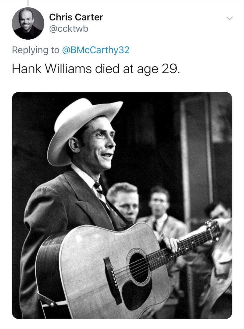 Music - Chris Carter @ccktwb Replying to @BMcCarthy32 Hank Williams died at age 29.