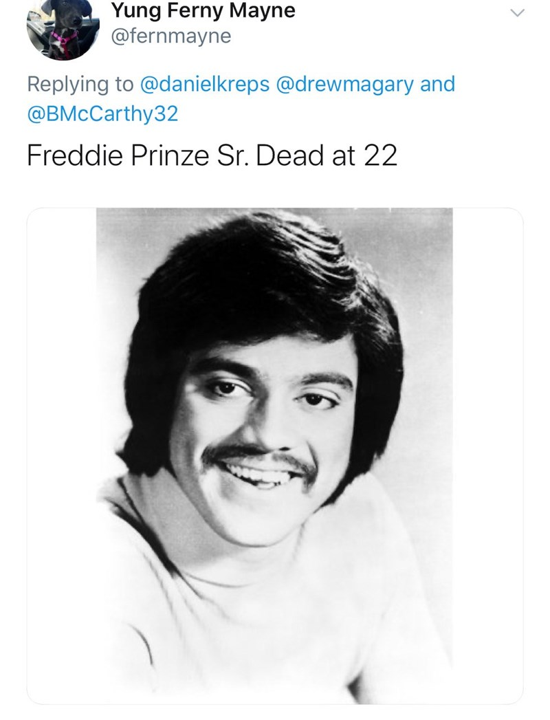 Face - Yung Ferny Mayne @fernmayne Replying to @danielkreps @drewmagary and @BMcCarthy32 Freddie Prinze Sr. Dead at 22