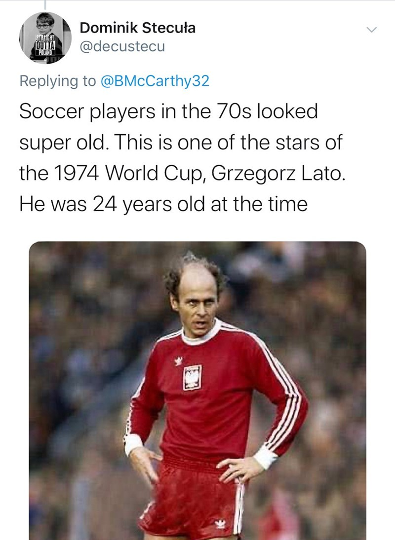 Text - Dominik Stecuła STRAIGHT OUTTA POLAND @decustecu Replying to @BMcCarthy32 Soccer players in the 70s looked super old. This is one of the stars of the 1974 World Cup, Grzegorz Lato. He was 24 years old at the time