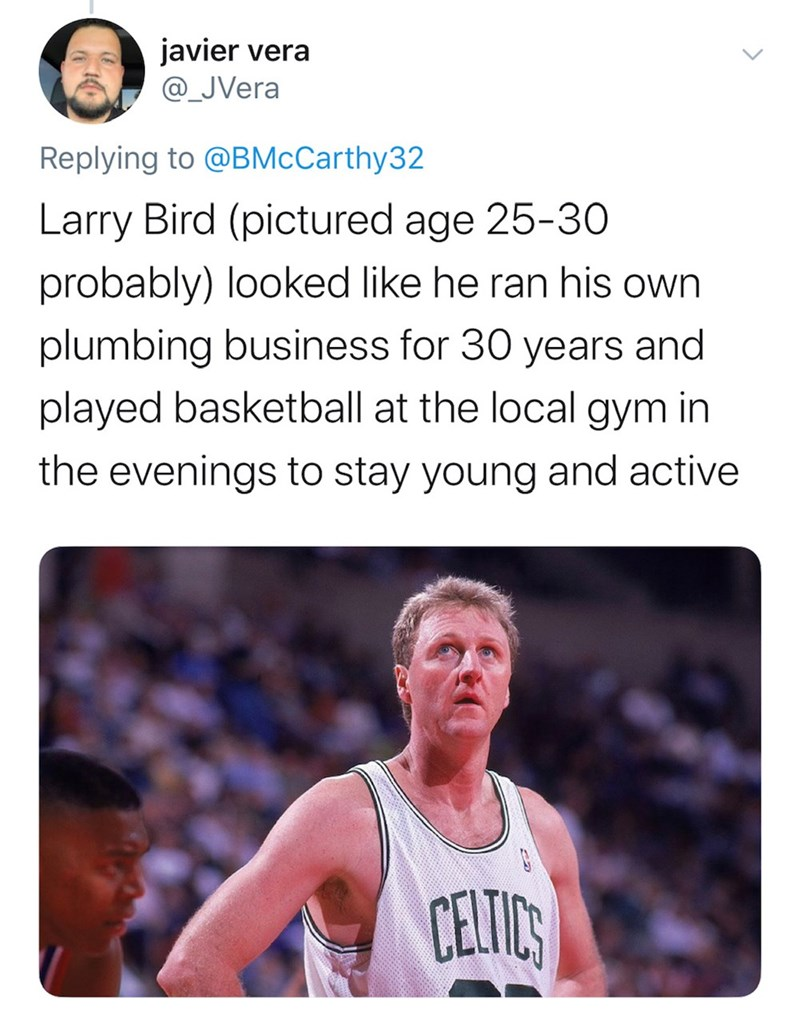 Basketball player - javier vera @_JVera Replying to @BMcCarthy32 Larry Bird (pictured age 25-30 probably) looked like he ran his own plumbing business for 30 years and played basketball at the local gym in the evenings to stay young and active CELTICS