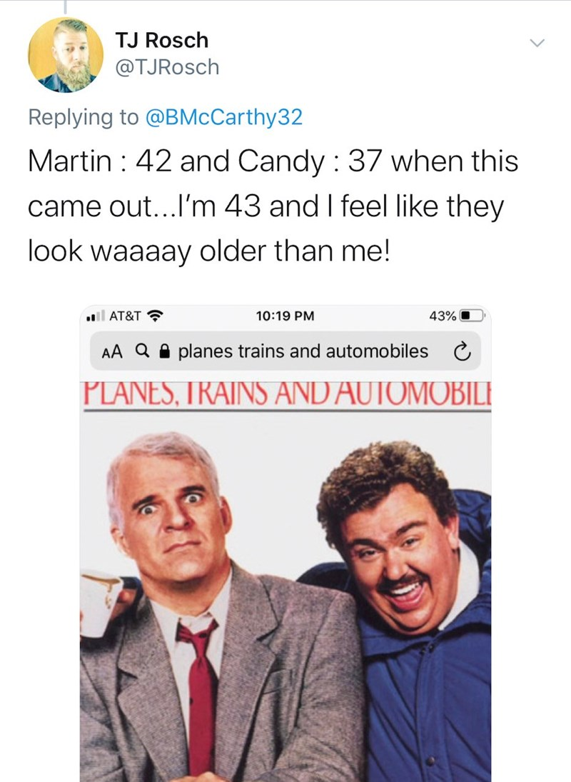 Text - TJ Rosch @TJRosch Replying to @BMcCarthy32 Martin : 42 and Candy : 37 when this came out...l'm 43 and I feel like they look waaaay older than me! AT&T ? 10:19 PM 43% AA Q A planes trains and automobiles PLANES, TRAINS AND AUTOMOBILE