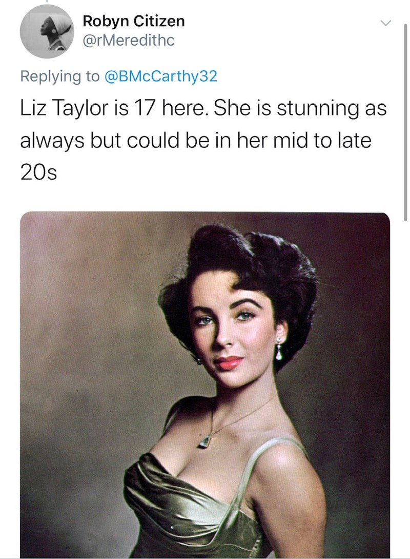 Text - Robyn Citizen @rMeredithc Replying to @BMcCarthy32 Liz Taylor is 17 here. She is stunning as always but could be in her mid to late 20s