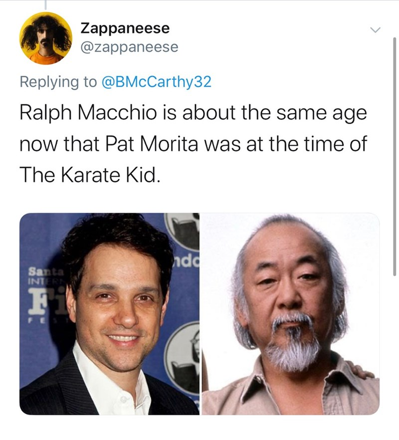 Hair - Zappaneese @zappaneese Replying to @BMcCarthy32 Ralph Macchio is about the same age now that Pat Morita was at the time of The Karate Kid. ndo Santa INTERN F1