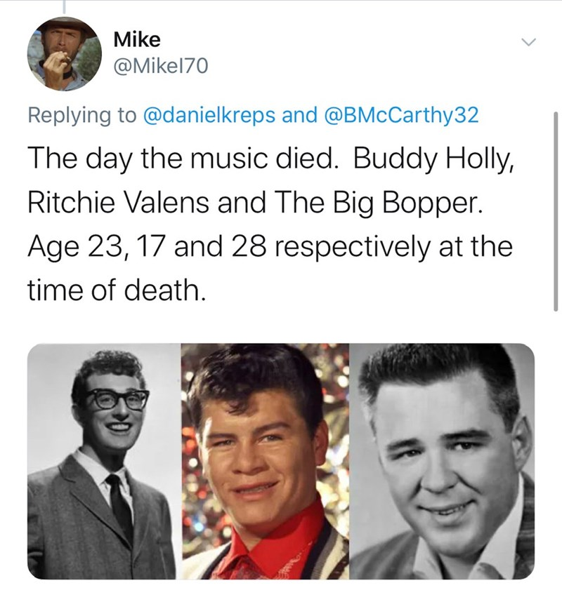 Text - Mike @Mikel70 Replying to @danielkreps and @BMcCarthy32 The day the music died. Buddy Holly, Ritchie Valens and The Big Bopper. Age 23, 17 and 28 respectively at the time of death.
