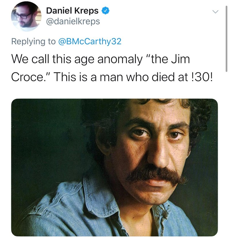 "Text - Daniel Kreps O @danielkreps Replying to @BMcCarthy32 We call this age anomaly ""the Jim Croce."" This is a man who died at !30!"