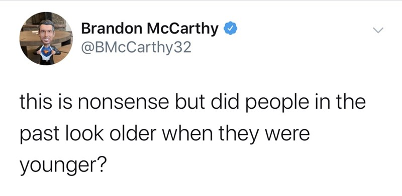 Text - Brandon McCarthy O @BMcCarthy32 this is nonsense but did people in the past look older when they were younger?