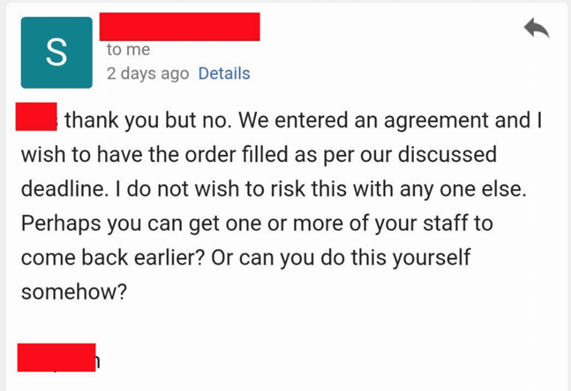 Text - to me 2 days ago Details thank you but no. We entered an agreement and I wish to have the order filled as per our discussed deadline. I do not wish to risk this with any one else. Perhaps you can get one or more of your staff to come back earlier? Or can you do this yourself somehow?