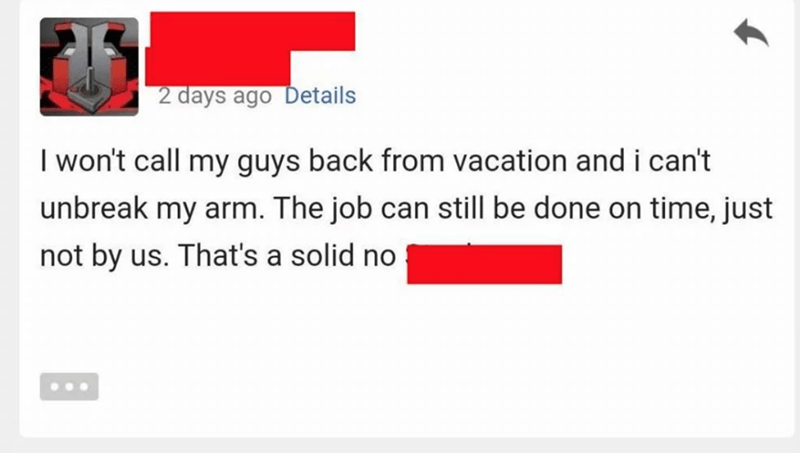 Text - 2 days ago Details I won't call my guys back from vacation and i can't unbreak my arm. The job can still be done on time, just not by us. That's a solid no