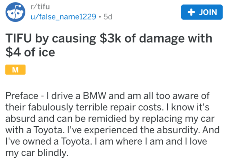 Text - r/tifu + JOIN u/false_name1229 • 5d TIFU by causing $3k of damage with $4 of ice Preface - I drive a BMW and am all too aware of their fabulously terrible repair costs. I know it's absurd and can be remidied by replacing my car with a Toyota. I've experienced the absurdity. And I've owned a Toyota. I am where I am and I love my car blindly.