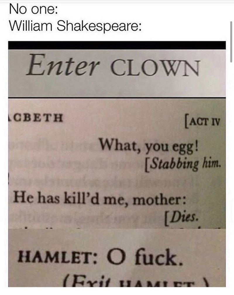 Text - No one: William Shakespeare: Enter CLOWN CBETH [ACT IV What, you egg! [Stabbing him. He has kill'd me, mother: [Dies. HAMLET: O fuck. (Exit uaM (Frit