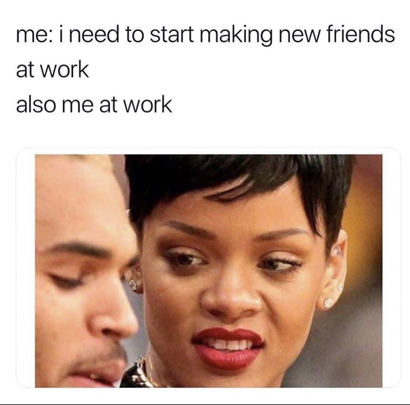 Face - me: i need to start making new friends at work also me at work