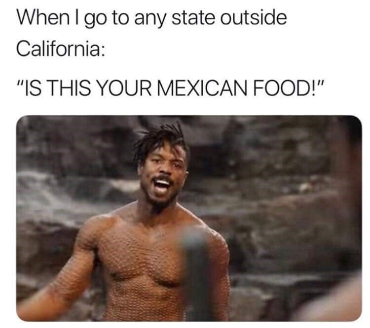 "Text - When I go to any state outside California: ""IS THIS YOUR MEXICAN FOOD!"""