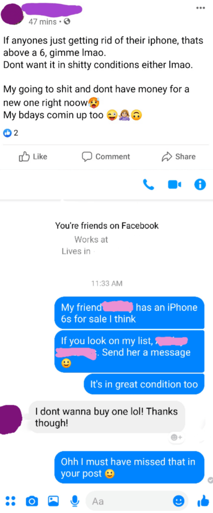 Text - Text - 47 mins • If anyones just getting rid of their iphone, thats above a 6, gimme Imao. Dont want it in shitty conditions either Imao. My going to shit and dont have money for a new one right noow My bdays comin up too לו Like Share Comment You're friends on Facebook Works at Lives in 11:33 AM My friend 6s for sale I think has an iPhone If you look on my list, Send her a message It's in great condition too I dont wanna buy one lol! Thanks though! Ohh I must have missed that in your pos