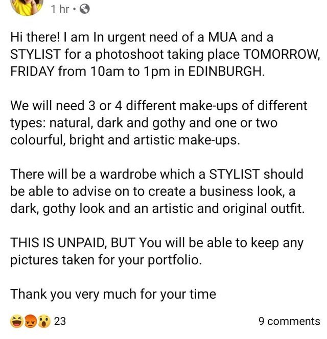 Text - 1 hr • O Hi there! I am In urgent need of a MUA and a STYLIST for a photoshoot taking place TOMORROW, FRIDAY from 10am to 1pm in EDINBURGH. We will need 3 or 4 different make-ups of different types: natural, dark and gothy and one or two colourful, bright and artistic make-ups. There will be a wardrobe which a STYLIST should be able to advise on to create a business look, a dark, gothy look and an artistic and original outfit. THIS IS UNPAID, BUT You will be able to keep any pictures take