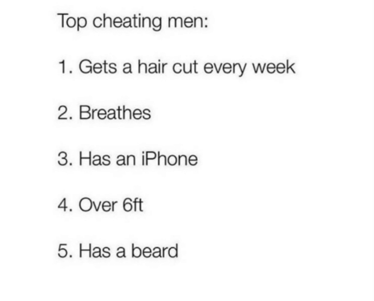 Text - Top cheating men: 1. Gets a hair cut every week 2. Breathes 3. Has an iPhone 4. Over 6ft 5. Has a beard