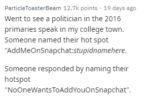 "Text - ParticleToasterBeam 12.7k points · 19 days ago Went to see a politician in the 2016 primaries speak in my college town. Someone named their hot spot ""AddMeOnSnapchat:stupidnamehere. Someone responded by naming their hotspot ""NoOneWants TOAddYouOnSnapchat""."