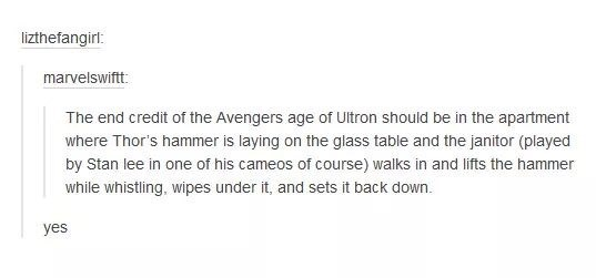 Text - lizthefangirl: marvelswiftt: The end credit of the Avengers age of Ultron should be in the apartment where Thor's hammer is laying on the glass table and the janitor (played by Stan lee in one of his cameos of course) walks in and lifts the hammer while whistling, wipes under it, and sets it back down. yes